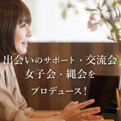出会いのサポート、交流会・女子会・縄会をプロデュース!